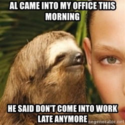 Whisper Sloth - AL CAME INTO MY OFFICE THIS MORNING He said don't come into work late anymore