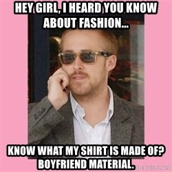 Hey Girl - Hey girl, I heard you know about fashion... Know what my shirt is made of? Boyfriend material.