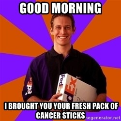 FedSex Shipping Guy - Good Morning   I brought you your fresh pack of cancer sticks