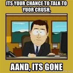 aaand its gone - its your chance to talk to yuor crush, AAND, its gone