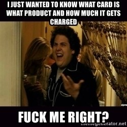fuck me right jonah hill - I just wanted to know what card is what product and how much it gets charged FUCK ME RIGHT?