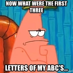 Patrick Wtf? - now what were the first three letters of my abc's...