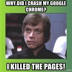 Luke Skywalker - Why did I crash my Google Chrome? I killed the pages!