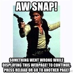 Han Solo - Aw Snap! Something went wrong while displaying this webpage! To continue, press reload or go to another page!