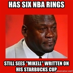 "crying michael jordan - Has six NBA rings still sees ""mikell"" written on his starbucks cup"