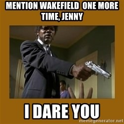 say what one more time - Mention Wakefield  one more time, jenny  I Dare you