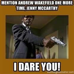 say what one more time - Mention andrew wakefield one more time, jenny mccarthy i dare you!