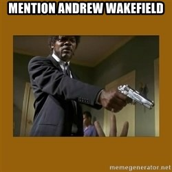 say what one more time - Mention Andrew Wakefield