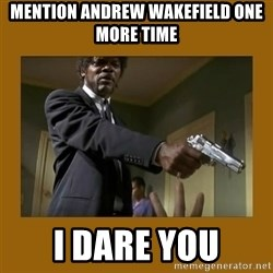 say what one more time - Mention andrew wakefield one more time i dare you