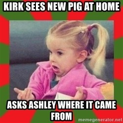 dafuq girl - Kirk sees new pig at home  Asks Ashley where it came from