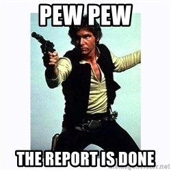 Han Solo - pew pew the report is done