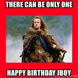 Highlander - THERE CAN BE ONLY ONE  HAPPY BIRTHDAY JBOY