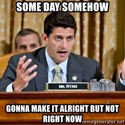 Paul Ryan Meme  - Some day somehow gonna make it alright but not right now