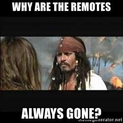 But why is the rum gone - why are the remotes always gone?