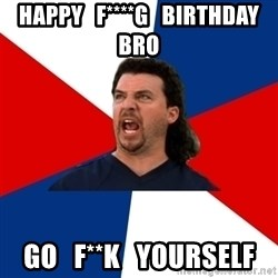 kenny powers - HAPPY   F****G   BIRTHDAY  BRO GO   F**K   YOURSELF