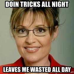 Sarah Palin - doin tricks all night leaves me wasted all day