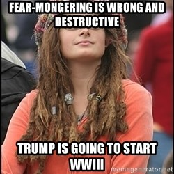 COLLEGE LIBERAL GIRL - Fear-mongering is wrong and destructive Trump is going to start WWIII