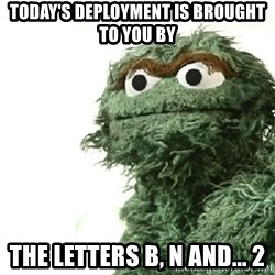 Sad Oscar - Today's deployment is brought to you by the letters B, N and... 2