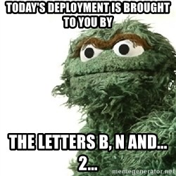 Sad Oscar - Today's deployment is brought to you by the letters B, N and...    2...