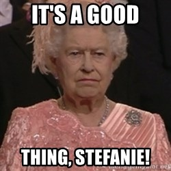 the queen olympics - It's a good thing, Stefanie!