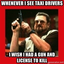 Angry Walter With Gun - whenever i see taxi drivers I wish I had a gun and license to kill