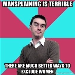 Privilege Denying Dude - mansplaining is terrible there are much better ways to exclude women