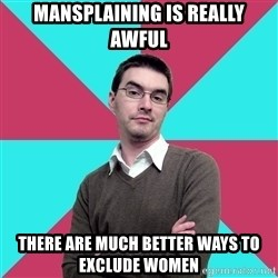 Privilege Denying Dude - mansplaining is really awful there are much better ways to exclude women