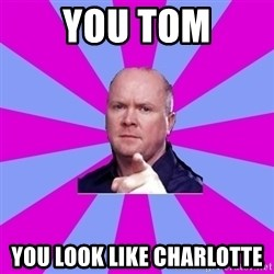 Phil Mitchell - You Tom You look like charlotte