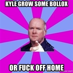 Phil Mitchell - Kyle grow some bollox or fuck off home