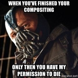 Only then you have my permission to die - when you've finished your compositing Only then you have my permission to die