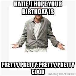 Larry David - Katie, i hope your birthday is  Pretty, pretty, pretty, pretty good