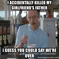 so i guess you could say things are getting pretty serious - I accidentally killed my girlfriend's father I guess you could say we're over