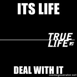 true life - ITS LIFE DEAL WITH IT