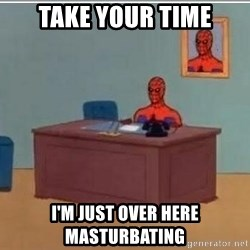 Spidermandesk - Take your time I'm just over here masturbating