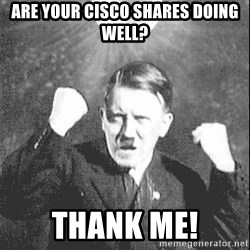 Disco Hitler - are your cisco shares doing well? thank me!