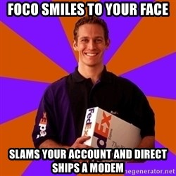 FedSex Shipping Guy - foco smiles to your face slams your account and direct ships a modem