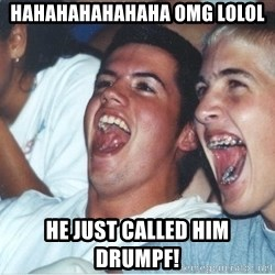 Immature high school kids - HAHAHAHAHAHAHA OMG LOLOL HE JUST CALLED HIM DRUMPF!