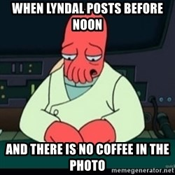 Sad Zoidberg - When Lyndal posts before noon and there is no coffee in the photo