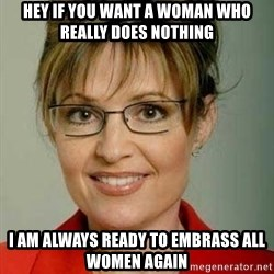 Sarah Palin - Hey if you want a woman who really does nothing I am always ready to embrass all women again