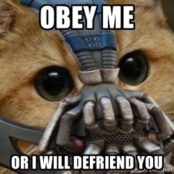 bane cat - Obey Me Or I Will Defriend You