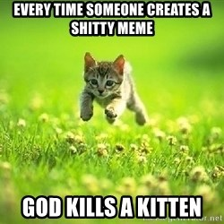 God Kills A Kitten - Every time someone creates a shitty meme God kills a kitten