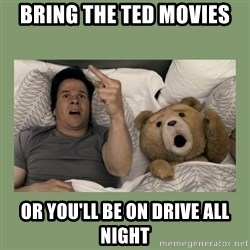 Ted Movie - Bring the Ted movies Or you'll be on drive all night