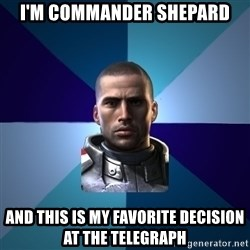 Blatant Commander Shepard - i'm commander shepard and this is my favorite decision at the Telegraph