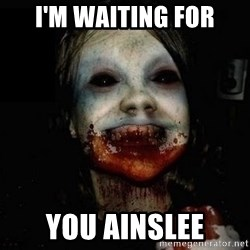 scary meme - I'm waiting for you Ainslee