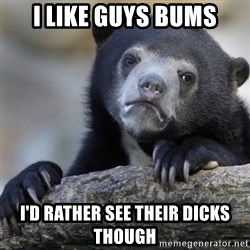 Confession Bear - I like guys bums i'd rather see their dicks though