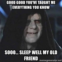 Sith Lord - good good you've taught me everything you know sooo... sleep well my old friend
