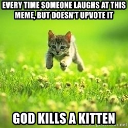 God Kills A Kitten - Every time someone laughs at this meme, but doesn't upvote it God kills a kitten