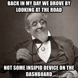 1889 [10] guy - Back in my day we drove by looking at the road not some insipid device on the dashboard
