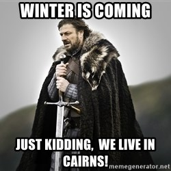 ned stark as the doctor - WINTER IS COMING Just Kidding,  We live in Cairns!