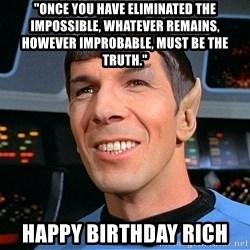"""smiling spock - """"Once you have eliminated the impossible, whatever remains, however improbable, must be the truth."""" Happy Birthday Rich"""